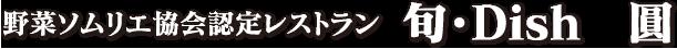 野菜ソムリエ協会認定レストラン 旬・Dish 圓